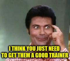 I THINK YOU JUST NEED TO GET THEM A GOOD TRAINER | made w/ Imgflip meme maker