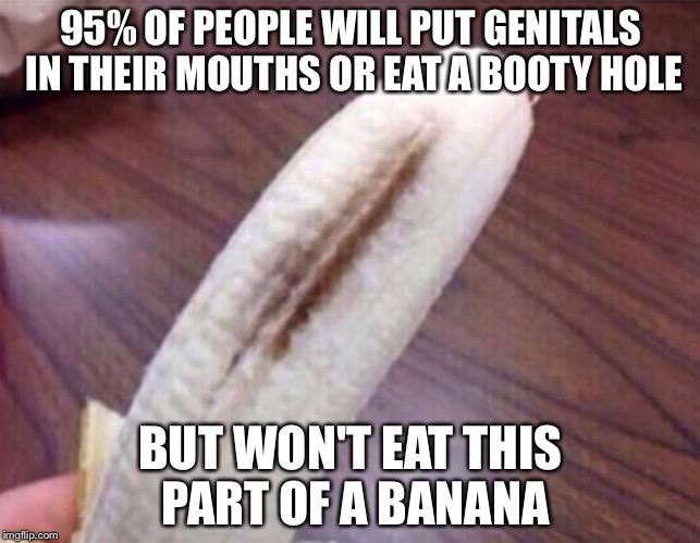Can't think of a title. | 95% OF PEOPLE WILL PUT GENITALS IN THEIR MOUTHS OR EAT A BOOTY HOLE BUT WON'T EAT THIS PART OF A BANANA | image tagged in banana,fact | made w/ Imgflip meme maker