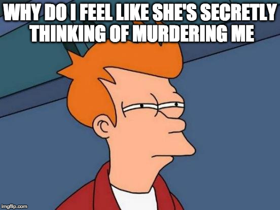 Futurama Fry Meme | WHY DO I FEEL LIKE SHE'S SECRETLY THINKING OF MURDERING ME | image tagged in memes,futurama fry | made w/ Imgflip meme maker