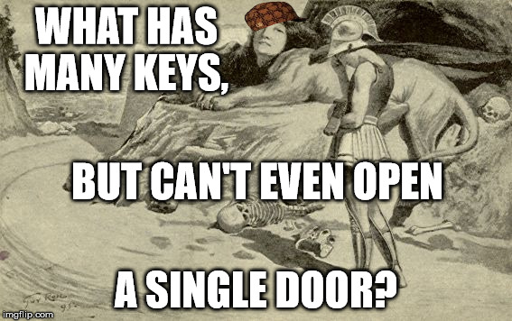 Riddles and Brainteasers | WHAT HAS MANY KEYS, A SINGLE DOOR? BUT CAN'T EVEN OPEN | image tagged in riddles and brainteasers,scumbag | made w/ Imgflip meme maker