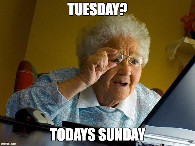 Grandma Finds The Internet Meme | TUESDAY? TODAYS SUNDAY | image tagged in memes,grandma finds the internet | made w/ Imgflip meme maker