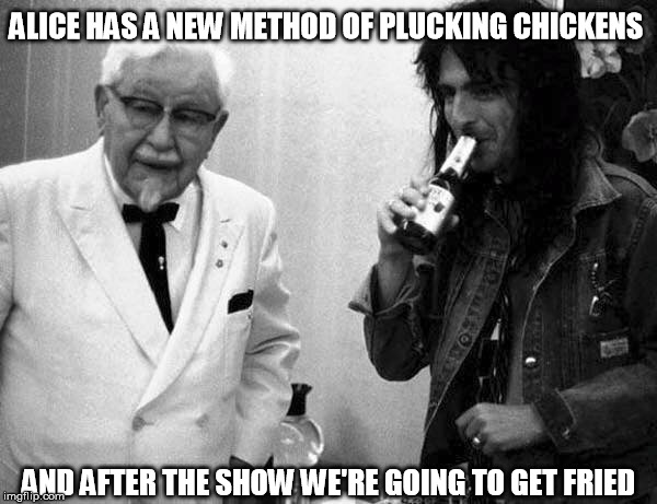 When Cooper Met The Colonel |  ALICE HAS A NEW METHOD OF PLUCKING CHICKENS; AND AFTER THE SHOW WE'RE GOING TO GET FRIED | image tagged in alice cooper,colonel sanders,chicken | made w/ Imgflip meme maker