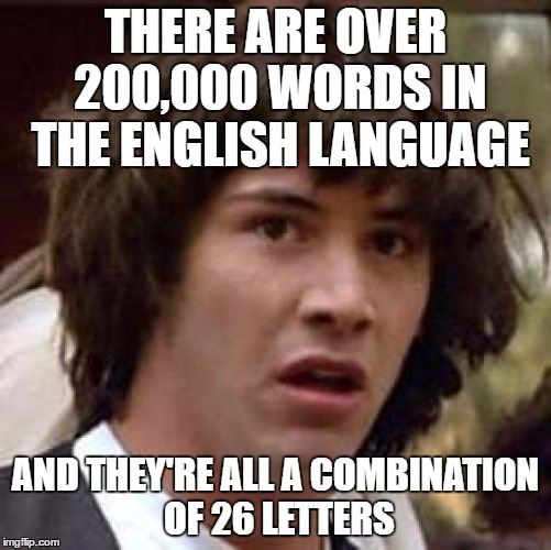 Am I blowing your mind yet? | THERE ARE OVER 200,000 WORDS IN THE ENGLISH LANGUAGE AND THEY'RE ALL A COMBINATION OF 26 LETTERS | image tagged in memes,conspiracy keanu | made w/ Imgflip meme maker