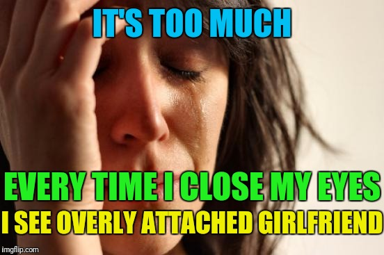 First World Problems Meme | IT'S TOO MUCH EVERY TIME I CLOSE MY EYES I SEE OVERLY ATTACHED GIRLFRIEND | image tagged in memes,first world problems | made w/ Imgflip meme maker