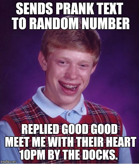 Bad Luck Brian Meme | SENDS PRANK TEXT TO RANDOM NUMBER REPLIED GOOD GOOD MEET ME WITH THEIR HEART 10PM BY THE DOCKS. | image tagged in memes,bad luck brian | made w/ Imgflip meme maker