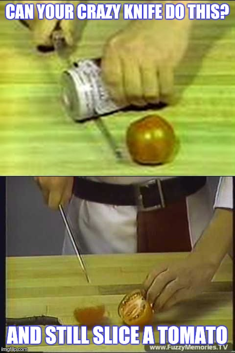 CAN YOUR CRAZY KNIFE DO THIS? AND STILL SLICE A TOMATO | made w/ Imgflip meme maker