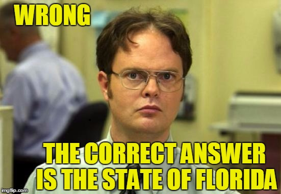 dwight | WRONG THE CORRECT ANSWER IS THE STATE OF FLORIDA | image tagged in dwight | made w/ Imgflip meme maker