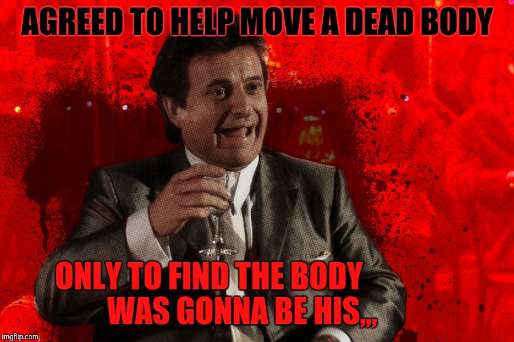 The end is wry,,, | AGREED TO HELP MOVE A DEAD BODY ONLY TO FIND THE BODY           WAS GONNA BE HIS,,, | image tagged in joe pesci laughs,goodfellas,bad luck pesci,friggin marmaluke bastard | made w/ Imgflip meme maker
