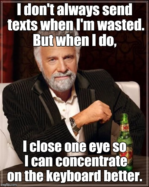 The Most Interesting Man In The World Meme | I don't always send texts when I'm wasted. But when I do, I close one eye so I can concentrate on the keyboard better. | image tagged in memes,the most interesting man in the world | made w/ Imgflip meme maker