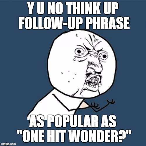 "Y U No Meme | Y U NO THINK UP FOLLOW-UP PHRASE AS POPULAR AS ""ONE HIT WONDER?"" 