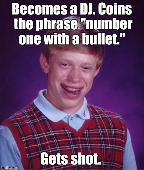 "Bad Luck Brian Meme | Becomes a DJ. Coins the phrase ""number one with a bullet."" Gets shot. 