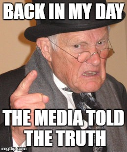Back In My Day Meme | BACK IN MY DAY THE MEDIA TOLD THE TRUTH | image tagged in memes,back in my day | made w/ Imgflip meme maker