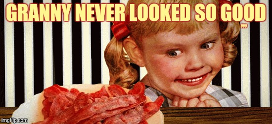 Nuthin' beats good ol' bacon,,, | GRANNY NEVER LOOKED SO GOOD ,,, | image tagged in bacon week,a iwanttobebaconcom event,bacon,scary kid,cannibalism | made w/ Imgflip meme maker
