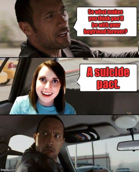 Overly Attached Girlfriend weekend. A Socrates /Craziness _All _The_Way event.  | So what makes you think you'll be with your boyfriend forever? A suicide pact. | image tagged in the rock driving - overly attached girlfriend,overly attached girlfriend weekend,funny meme,suicide | made w/ Imgflip meme maker