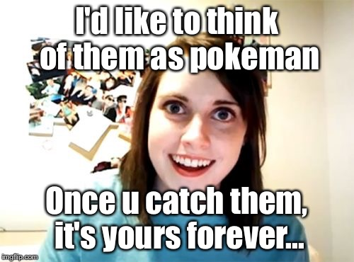 I'd like to think of them as pokeman Once u catch them, it's yours forever... | made w/ Imgflip meme maker