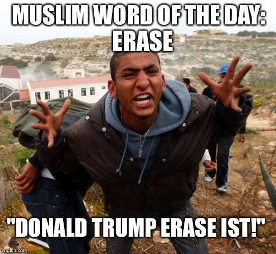 "Entitled Refugee Ahmed |  ERASE; MUSLIM WORD OF THE DAY:; ""DONALD TRUMP ERASE IST!"" 