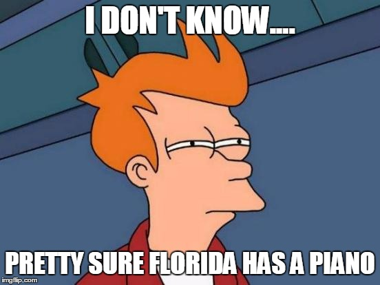 Futurama Fry Meme | I DON'T KNOW.... PRETTY SURE FLORIDA HAS A PIANO | image tagged in memes,futurama fry | made w/ Imgflip meme maker