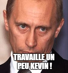 Serious Putin | TRAVAILLE UN PEU KEVIN ! | image tagged in serious putin | made w/ Imgflip meme maker