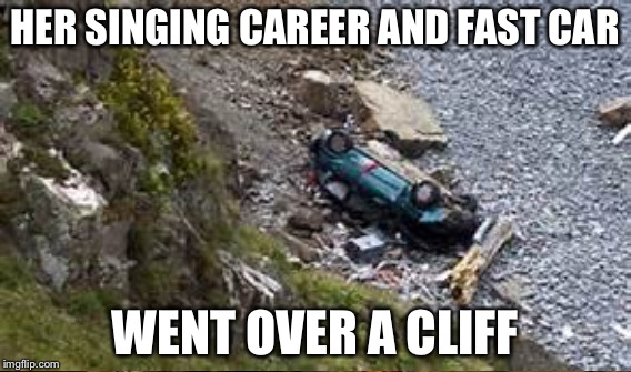 HER SINGING CAREER AND FAST CAR WENT OVER A CLIFF | made w/ Imgflip meme maker