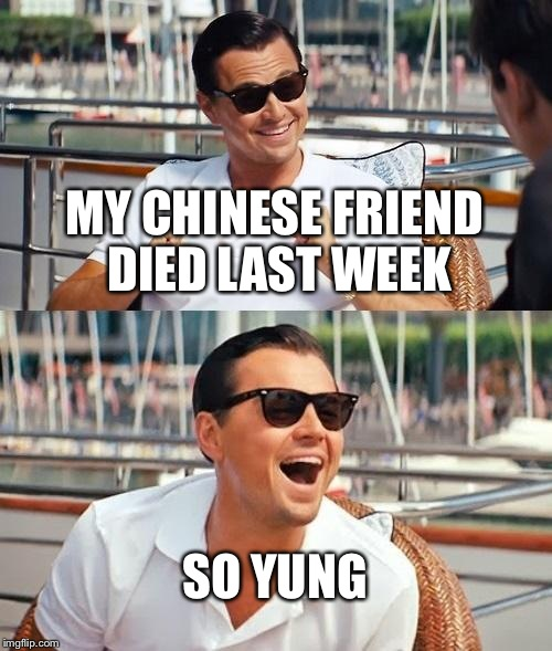 Leonardo Dicaprio Wolf Of Wall Street Meme | MY CHINESE FRIEND DIED LAST WEEK SO YUNG | image tagged in memes,leonardo dicaprio wolf of wall street | made w/ Imgflip meme maker