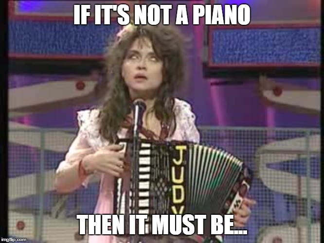 IF IT'S NOT A PIANO THEN IT MUST BE... | made w/ Imgflip meme maker