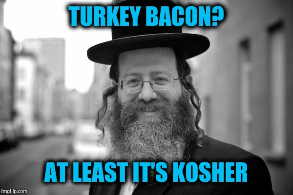 TURKEY BACON? AT LEAST IT'S KOSHER | made w/ Imgflip meme maker