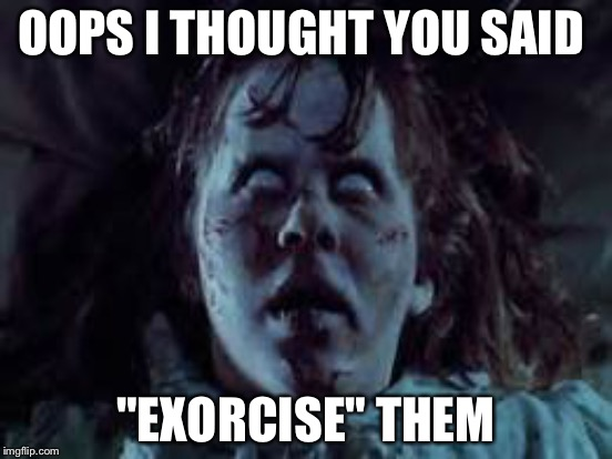 "OOPS I THOUGHT YOU SAID ""EXORCISE"" THEM 