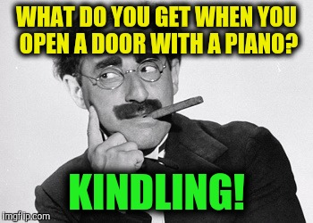 WHAT DO YOU GET WHEN YOU OPEN A DOOR WITH A PIANO? KINDLING! | made w/ Imgflip meme maker