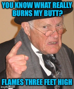Back In My Day Meme | YOU KNOW WHAT REALLY BURNS MY BUTT? FLAMES THREE FEET HIGH | image tagged in memes,back in my day | made w/ Imgflip meme maker