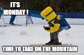 Skiing Minion  | IT'S MONDAY ! TIME TO TAKE ON THE MOUNTAIN | image tagged in skiing,minion,monday | made w/ Imgflip meme maker