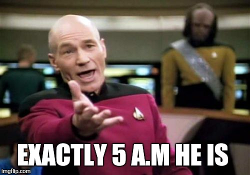 Picard Wtf Meme | EXACTLY 5 A.M HE IS | image tagged in memes,picard wtf | made w/ Imgflip meme maker