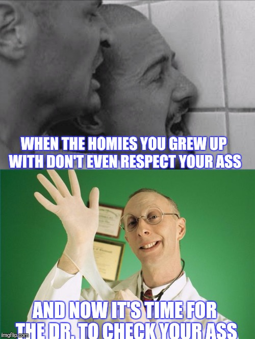 MONDAY'S BETTER THAN A DRE DAY | WHEN THE HOMIES YOU GREW UP WITH DON'T EVEN RESPECT YOUR ASS AND NOW IT'S TIME FOR THE DR. TO CHECK YOUR ASS | image tagged in proctologist,dr dre,rape,prison,funny | made w/ Imgflip meme maker