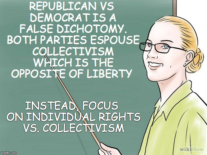 REPUBLICAN VS DEMOCRAT IS A FALSE DICHOTOMY. BOTH PARTIES ESPOUSE COLLECTIVISM WHICH IS THE OPPOSITE OF LIBERTY INSTEAD, FOCUS ON INDIVIDUAL | image tagged in teacher | made w/ Imgflip meme maker
