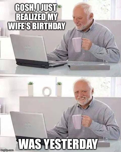 Thanks to TurkeyTeeth for the inspiration | GOSH, I JUST REALIZED MY WIFE'S BIRTHDAY WAS YESTERDAY | image tagged in memes,hide the pain harold | made w/ Imgflip meme maker