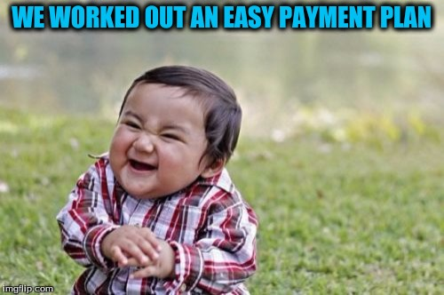 Evil Toddler Meme | WE WORKED OUT AN EASY PAYMENT PLAN | image tagged in memes,evil toddler | made w/ Imgflip meme maker