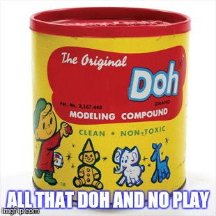 ALL THAT DOH AND NO PLAY | made w/ Imgflip meme maker