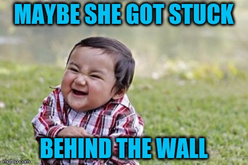 Evil Toddler Meme | MAYBE SHE GOT STUCK BEHIND THE WALL | image tagged in memes,evil toddler | made w/ Imgflip meme maker