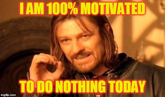It's Monday! But at Least My Flu is Better | I AM 100% MOTIVATED TO DO NOTHING TODAY | image tagged in memes,one does not simply,monday,work,get up and go,funny | made w/ Imgflip meme maker