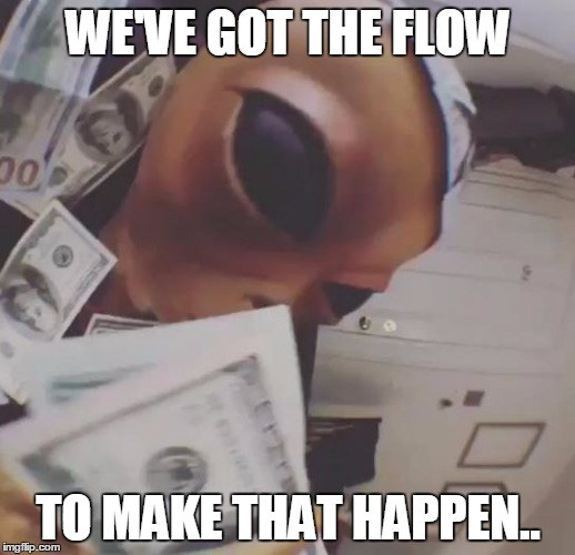 dat alien tho | WE'VE GOT THE FLOW TO MAKE THAT HAPPEN.. | image tagged in dat alien tho | made w/ Imgflip meme maker