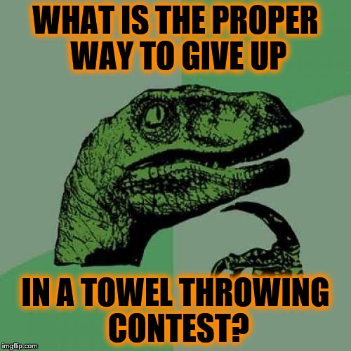 Philosoraptor Meme | WHAT IS THE PROPER WAY TO GIVE UP IN A TOWEL THROWING CONTEST? | image tagged in memes,philosoraptor | made w/ Imgflip meme maker