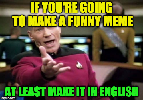 Picard Wtf Meme | IF YOU'RE GOING TO MAKE A FUNNY MEME AT LEAST MAKE IT IN ENGLISH | image tagged in memes,picard wtf | made w/ Imgflip meme maker