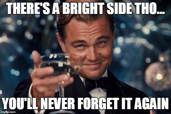 Leonardo Dicaprio Cheers Meme | THERE'S A BRIGHT SIDE THO... YOU'LL NEVER FORGET IT AGAIN | image tagged in memes,leonardo dicaprio cheers | made w/ Imgflip meme maker