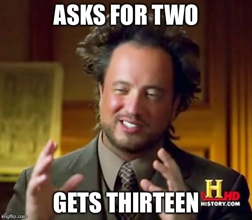 Ancient Aliens Meme | ASKS FOR TWO GETS THIRTEEN | image tagged in memes,ancient aliens | made w/ Imgflip meme maker