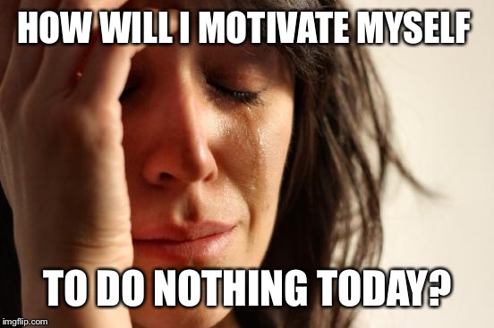 First World Problems Meme | HOW WILL I MOTIVATE MYSELF TO DO NOTHING TODAY? | image tagged in memes,first world problems | made w/ Imgflip meme maker