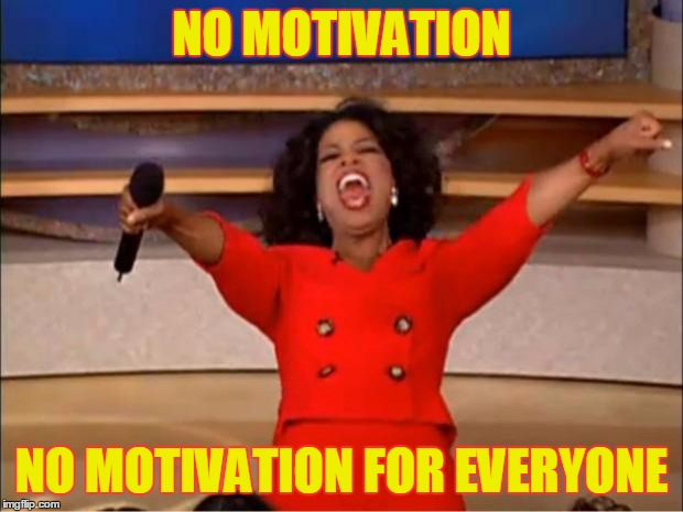 Oprah You Get A Meme | NO MOTIVATION NO MOTIVATION FOR EVERYONE | image tagged in memes,oprah you get a | made w/ Imgflip meme maker