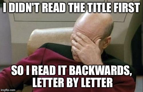 Captain Picard Facepalm Meme | I DIDN'T READ THE TITLE FIRST SO I READ IT BACKWARDS, LETTER BY LETTER | image tagged in memes,captain picard facepalm | made w/ Imgflip meme maker