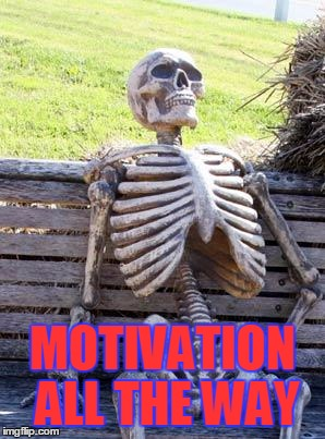 Waiting Skeleton Meme | MOTIVATION ALL THE WAY | image tagged in memes,waiting skeleton | made w/ Imgflip meme maker