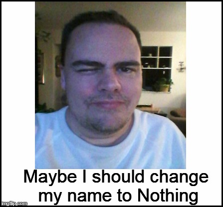 Maybe I should change my name to Nothing | made w/ Imgflip meme maker