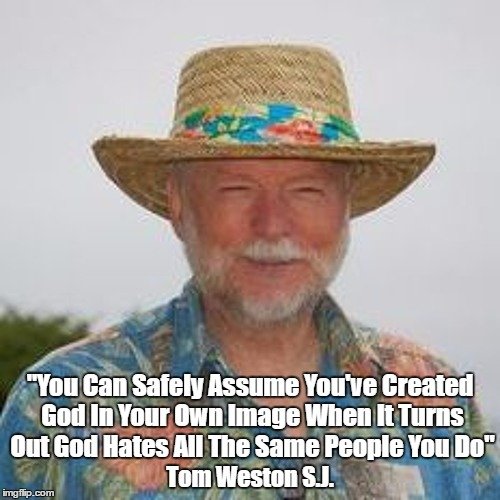 """You Can Safely Assume You've Created God In Your Own Image When It Turns Out God Hates All The Same People You Do"" Tom Weston S.J. 