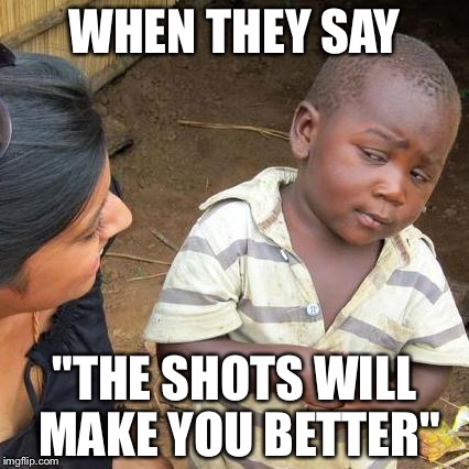 "Third World Skeptical Kid Meme | WHEN THEY SAY ""THE SHOTS WILL MAKE YOU BETTER"" 